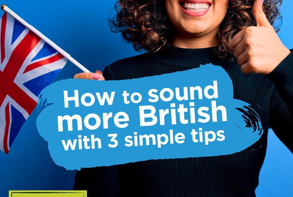 How to Sound More British with 3 Simple Tips
