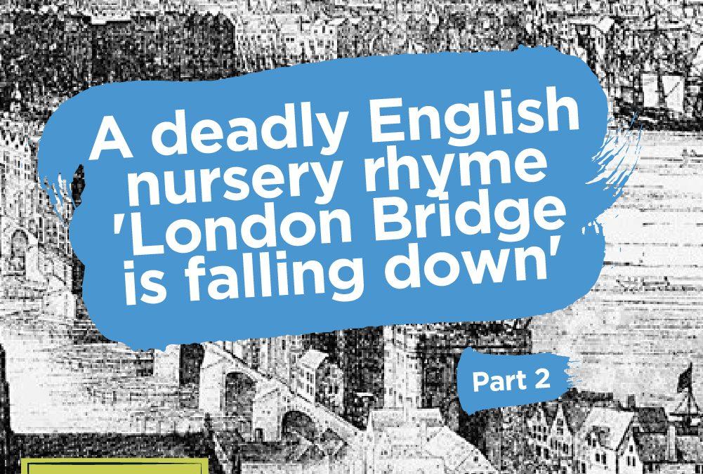 A deadly English nursery rhyme -'London Bridge is falling down' (Part Two)